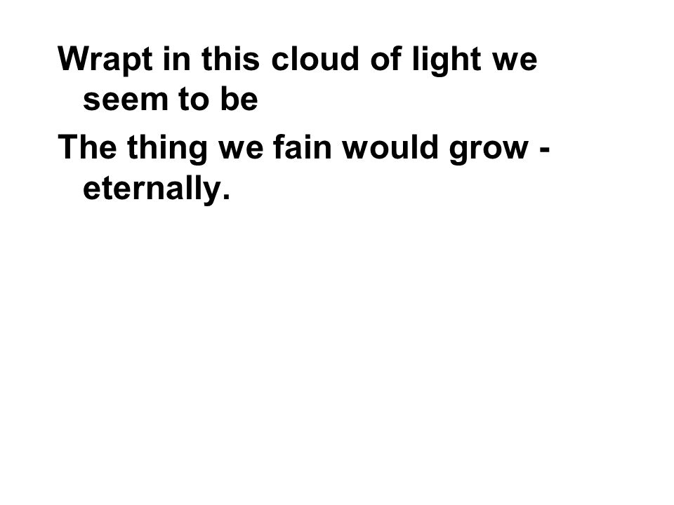 Wrapt in this cloud of light we seem to be