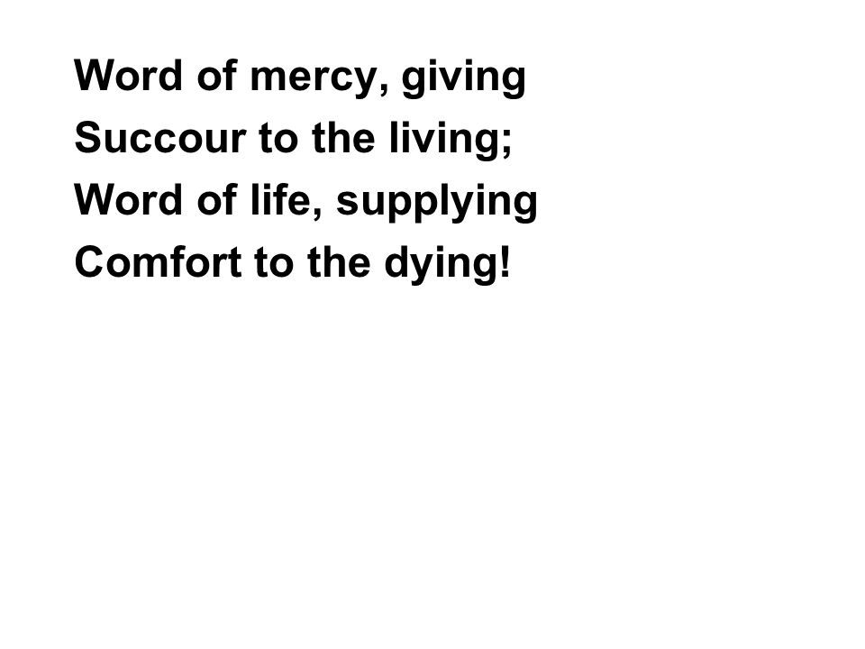 Word of mercy, giving Succour to the living; Word of life, supplying Comfort to the dying!