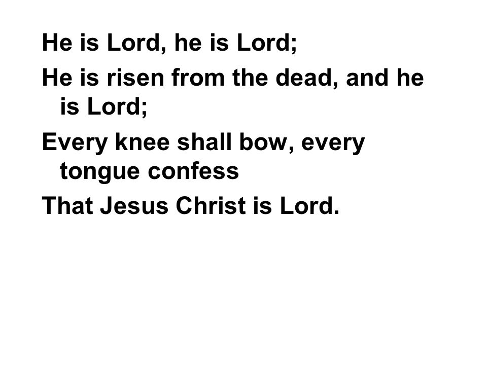He is Lord, he is Lord; He is risen from the dead, and he is Lord; Every knee shall bow, every tongue confess.