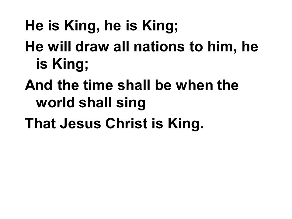 He is King, he is King; He will draw all nations to him, he is King; And the time shall be when the world shall sing.