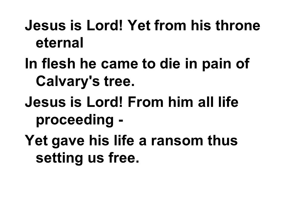 Jesus is Lord! Yet from his throne eternal