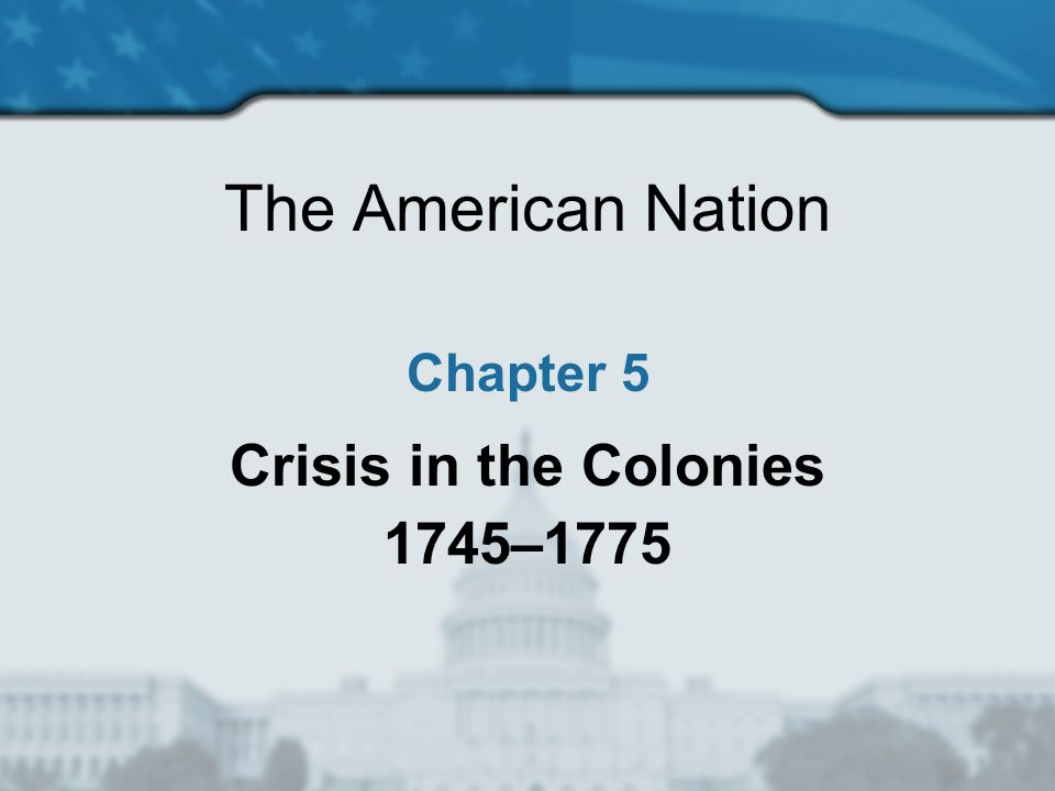The American Nation Chapter 5 Crisis in the Colonies 1745–1775