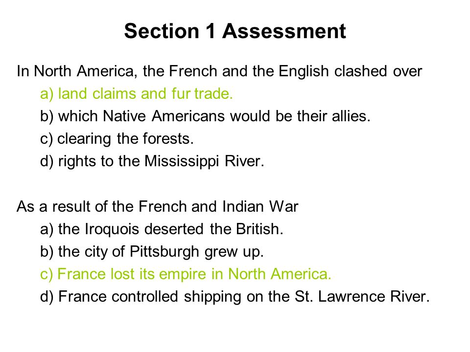 Section 1 Assessment In North America, the French and the English clashed over. a) land claims and fur trade.