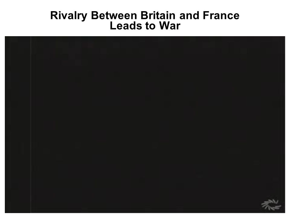 Rivalry Between Britain and France Leads to War