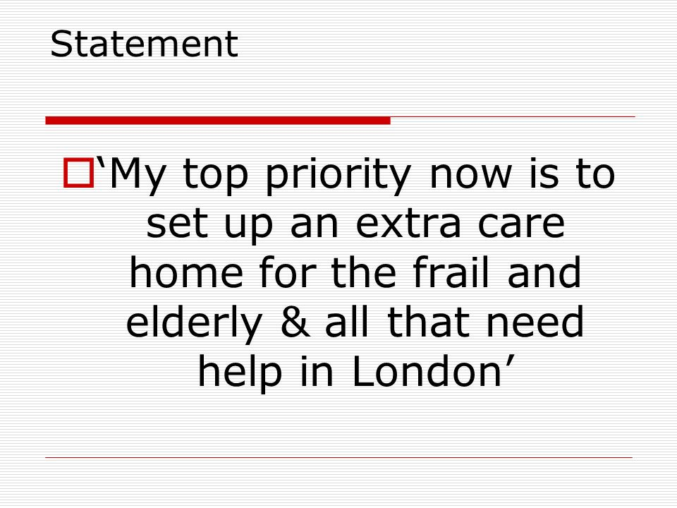 Statement 'My top priority now is to set up an extra care home for the frail and elderly & all that need help in London'
