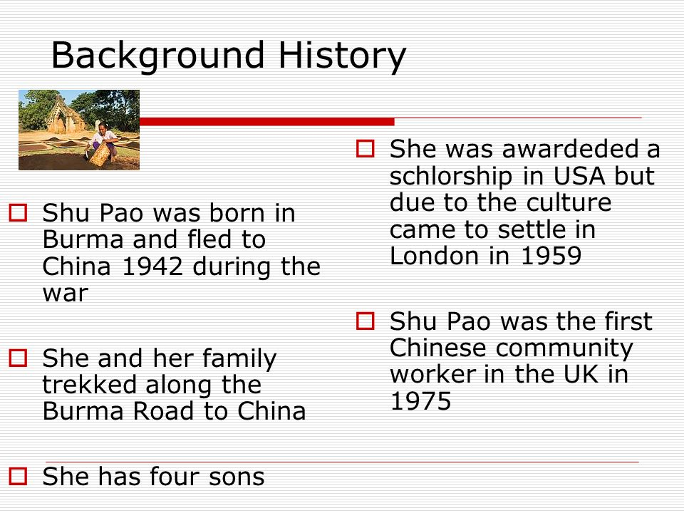 Background History Shu Pao was born in Burma and fled to China 1942 during the war. She and her family trekked along the Burma Road to China.