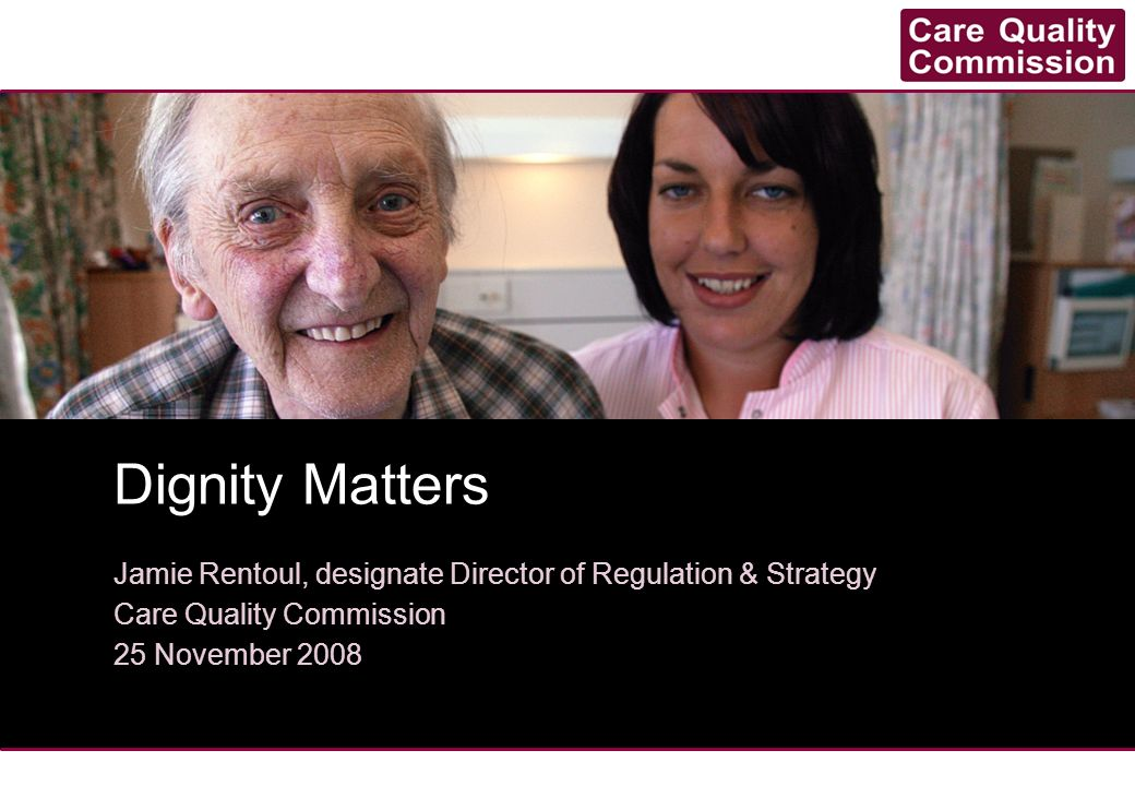 Dignity Matters Jamie Rentoul, designate Director of Regulation & Strategy. Care Quality Commission.