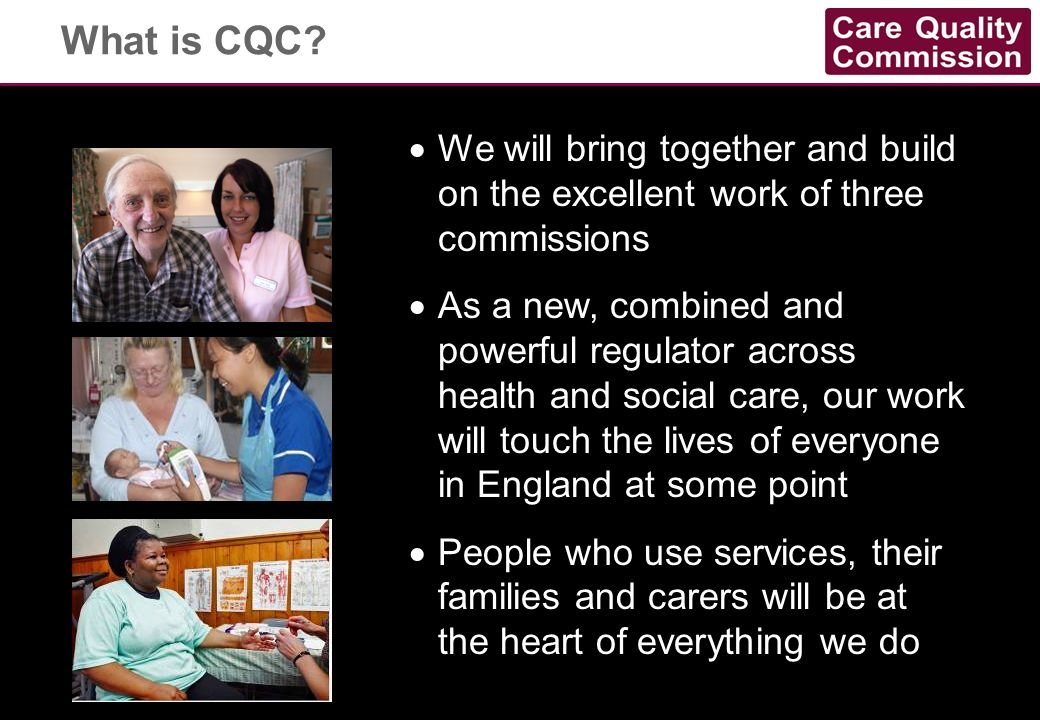 What is CQC We will bring together and build on the excellent work of three commissions.