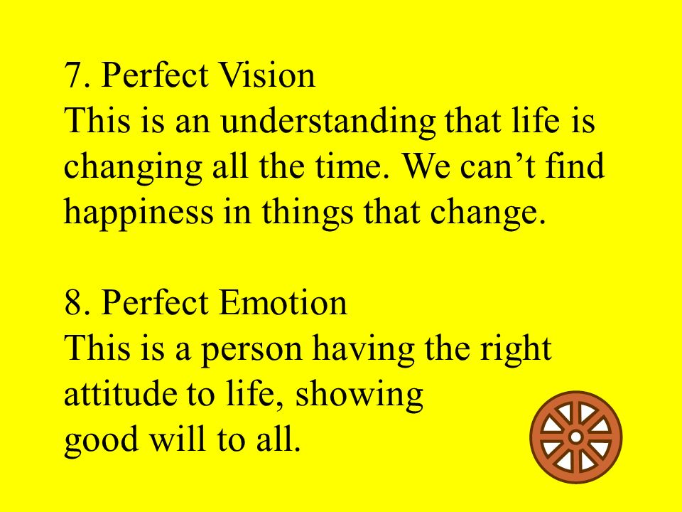 7. Perfect Vision This is an understanding that life is changing all the time. We can't find happiness in things that change.
