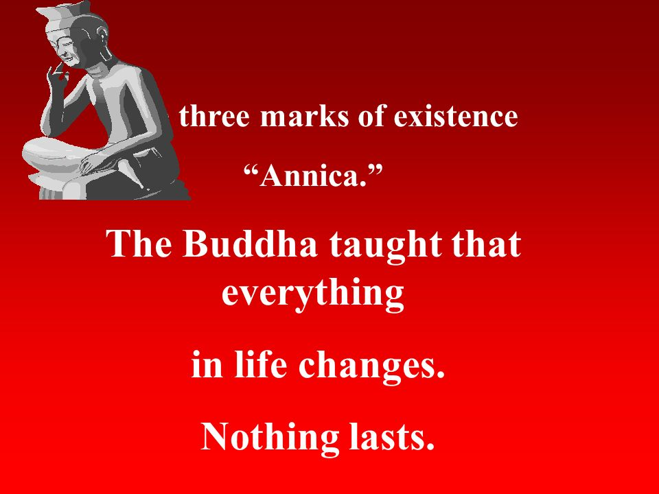 The three marks of existence The Buddha taught that everything
