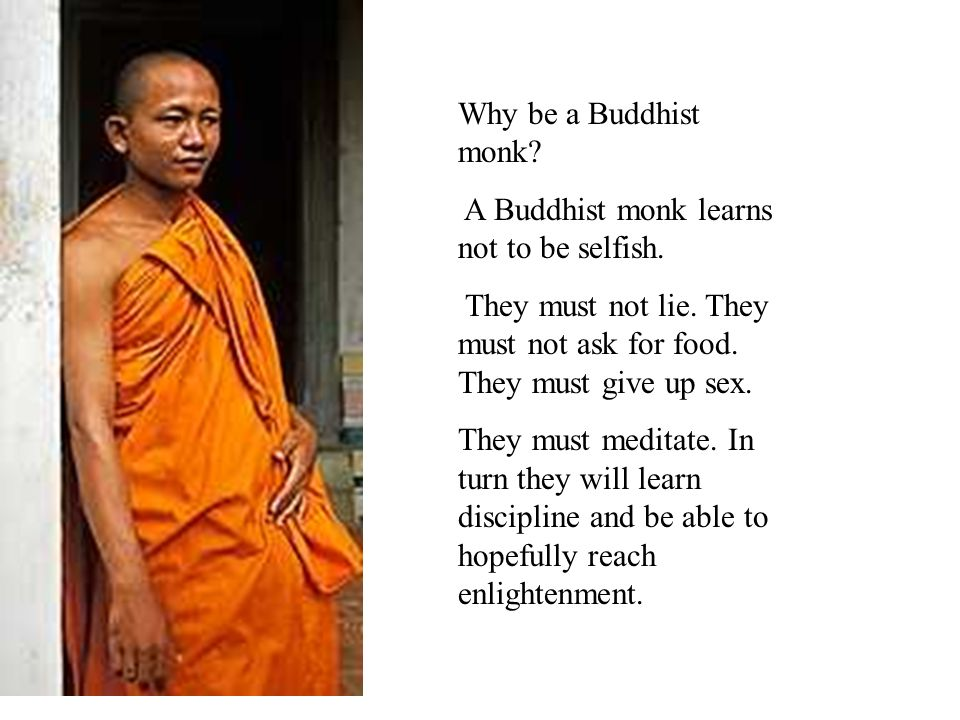 Why be a Buddhist monk A Buddhist monk learns not to be selfish. They must not lie. They must not ask for food. They must give up sex.