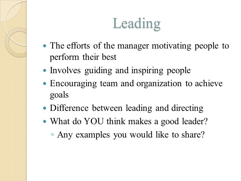 Leading The efforts of the manager motivating people to perform their best. Involves guiding and inspiring people.