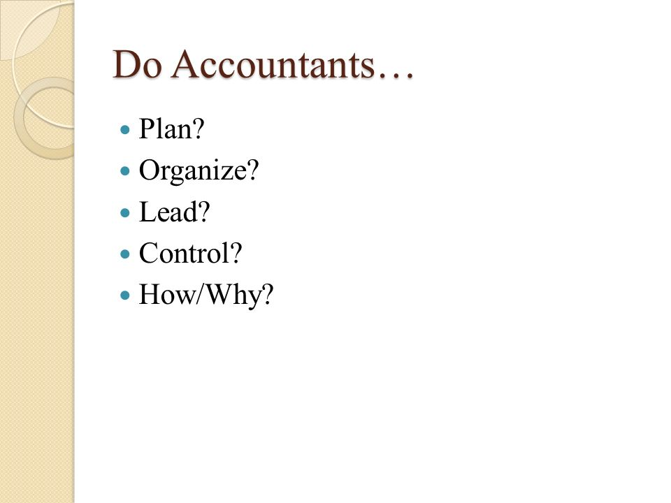 Do Accountants… Plan Organize Lead Control How/Why