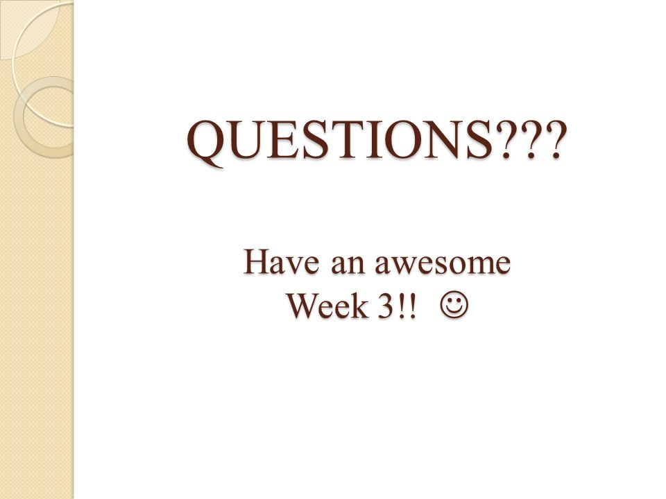 QUESTIONS Have an awesome Week 3!! 