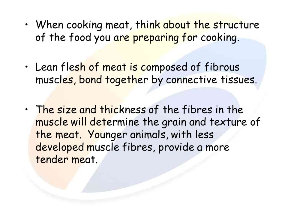 When cooking meat, think about the structure of the food you are preparing for cooking.