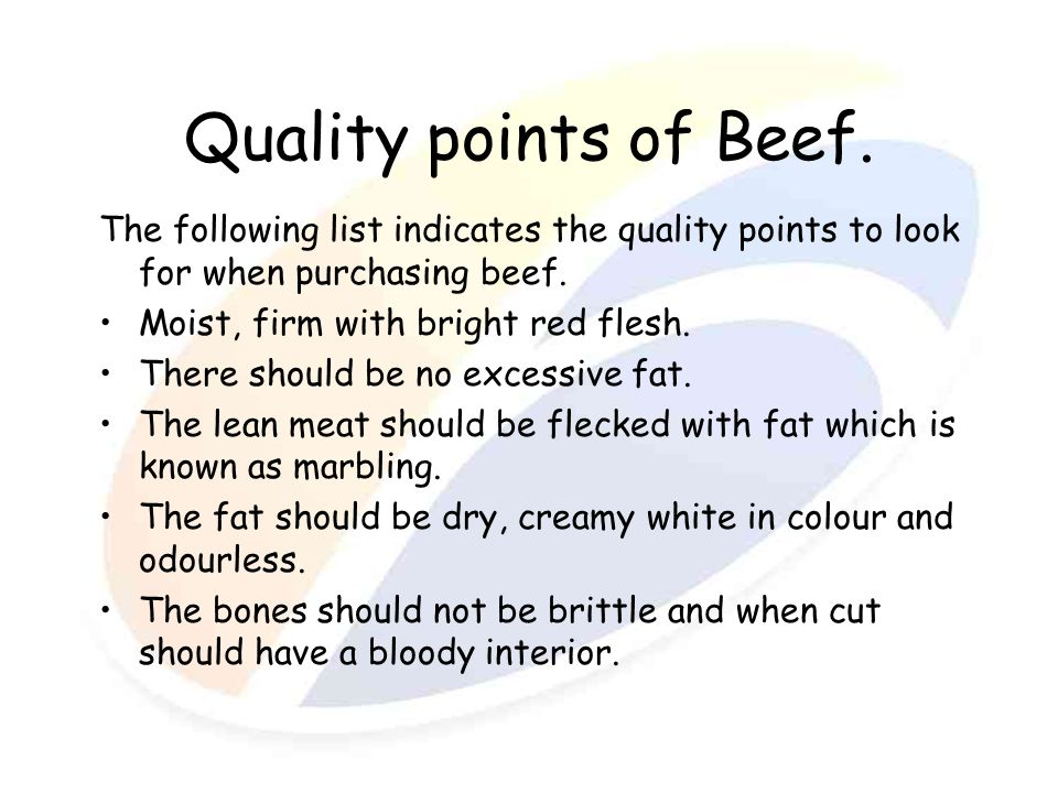 Quality points of Beef. The following list indicates the quality points to look for when purchasing beef.