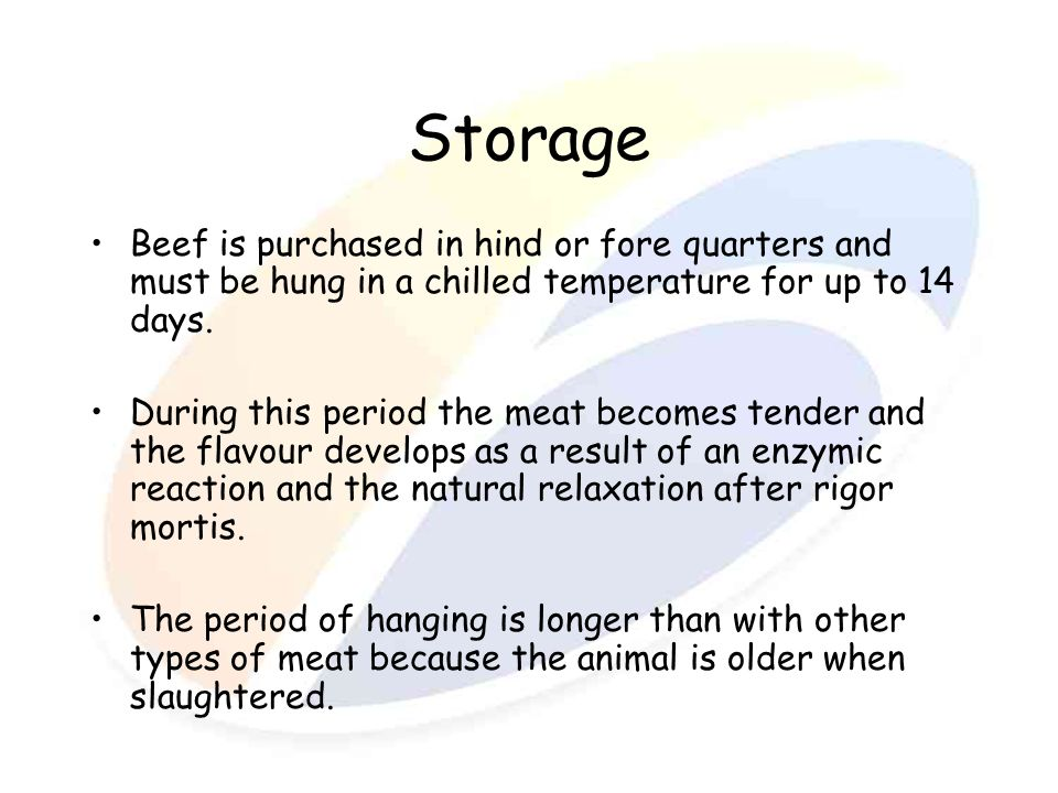 Storage Beef is purchased in hind or fore quarters and must be hung in a chilled temperature for up to 14 days.