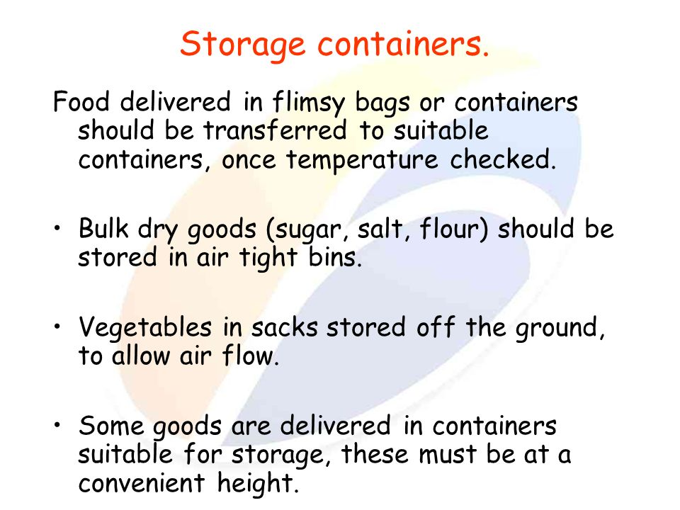 Storage containers. Food delivered in flimsy bags or containers should be transferred to suitable containers, once temperature checked.