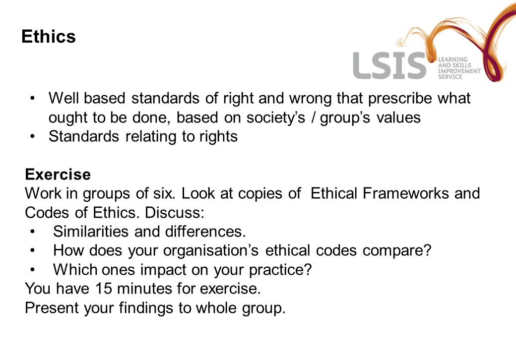 Ethics Well based standards of right and wrong that prescribe what ought to be done, based on society's / group's values.