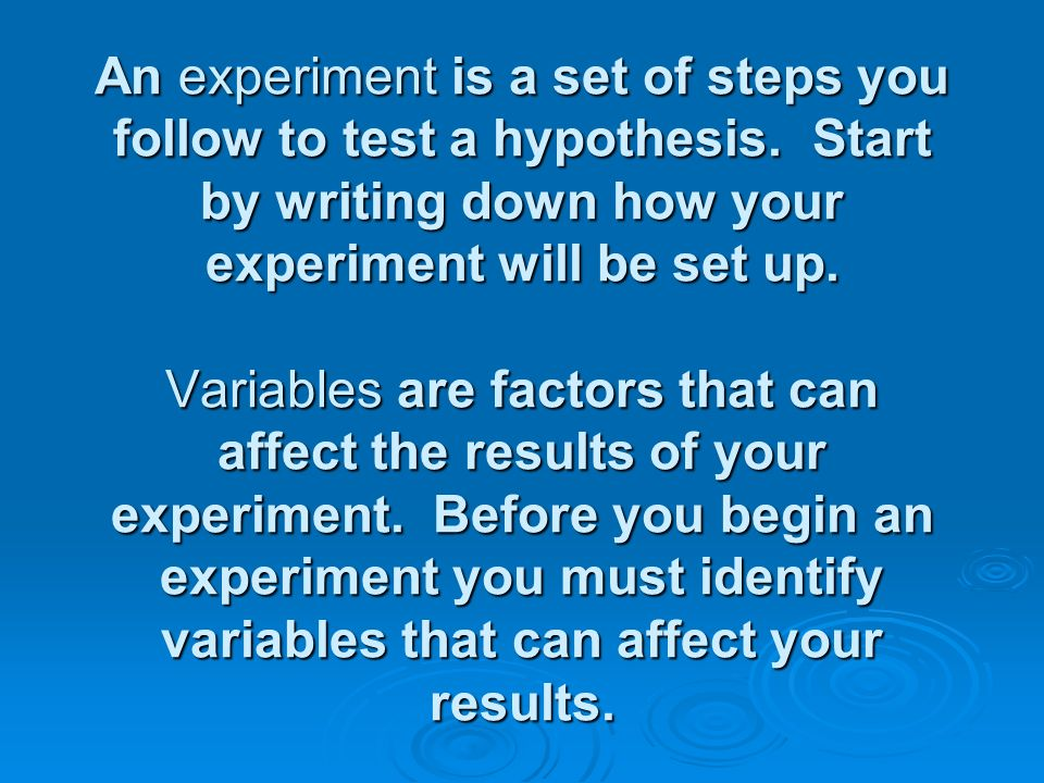 An experiment is a set of steps you follow to test a hypothesis
