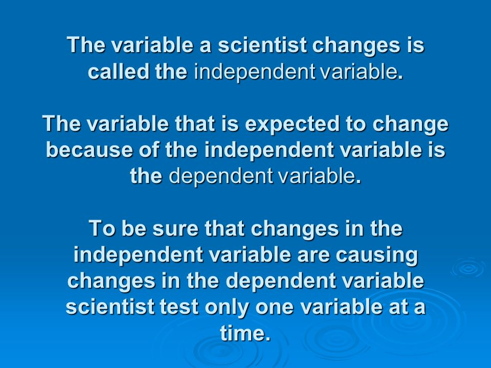 The variable a scientist changes is called the independent variable