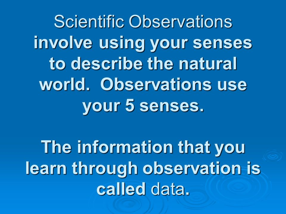 Scientific Observations involve using your senses to describe the natural world.