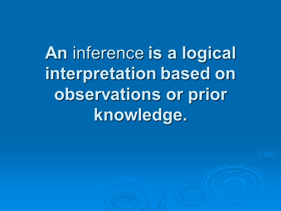 An inference is a logical interpretation based on observations or prior knowledge.