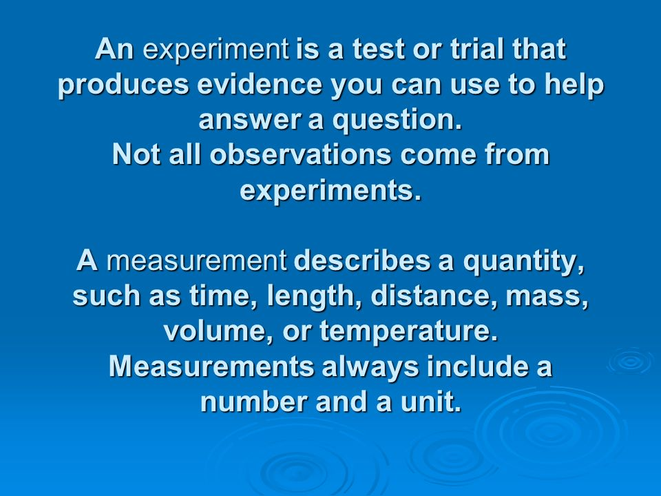 An experiment is a test or trial that produces evidence you can use to help answer a question.