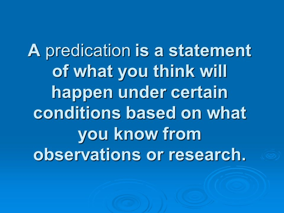 A predication is a statement of what you think will happen under certain conditions based on what you know from observations or research.