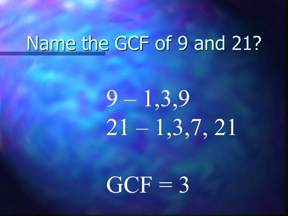 Name the GCF of 9 and 21 9 – 1,3,9 21 – 1,3,7, 21 GCF = 3