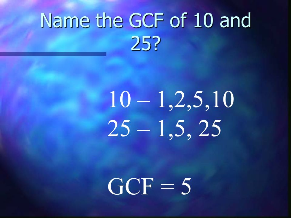 Name the GCF of 10 and – 1,2,5,10 25 – 1,5, 25 GCF = 5