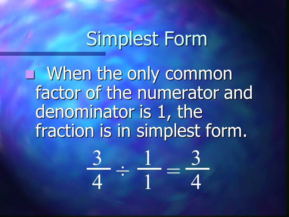 Simplest Form When the only common factor of the numerator and denominator is 1, the fraction is in simplest form.