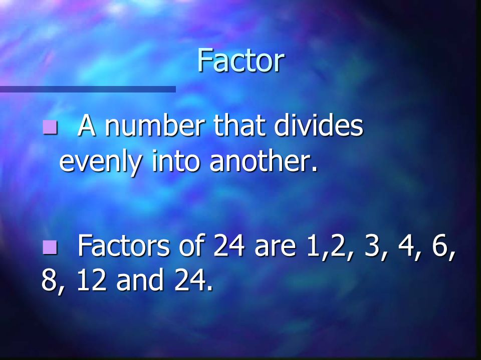 Factor A number that divides evenly into another.