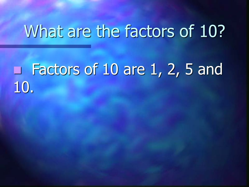 What are the factors of 10 Factors of 10 are 1, 2, 5 and 10.