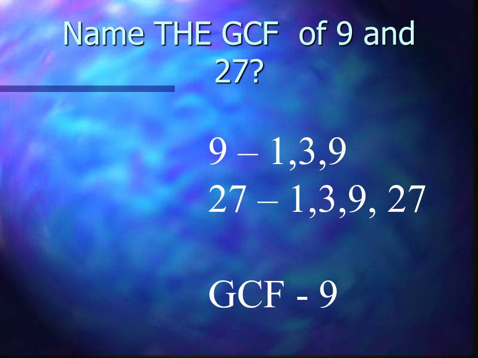 Name THE GCF of 9 and 27 9 – 1,3,9 27 – 1,3,9, 27 GCF - 9
