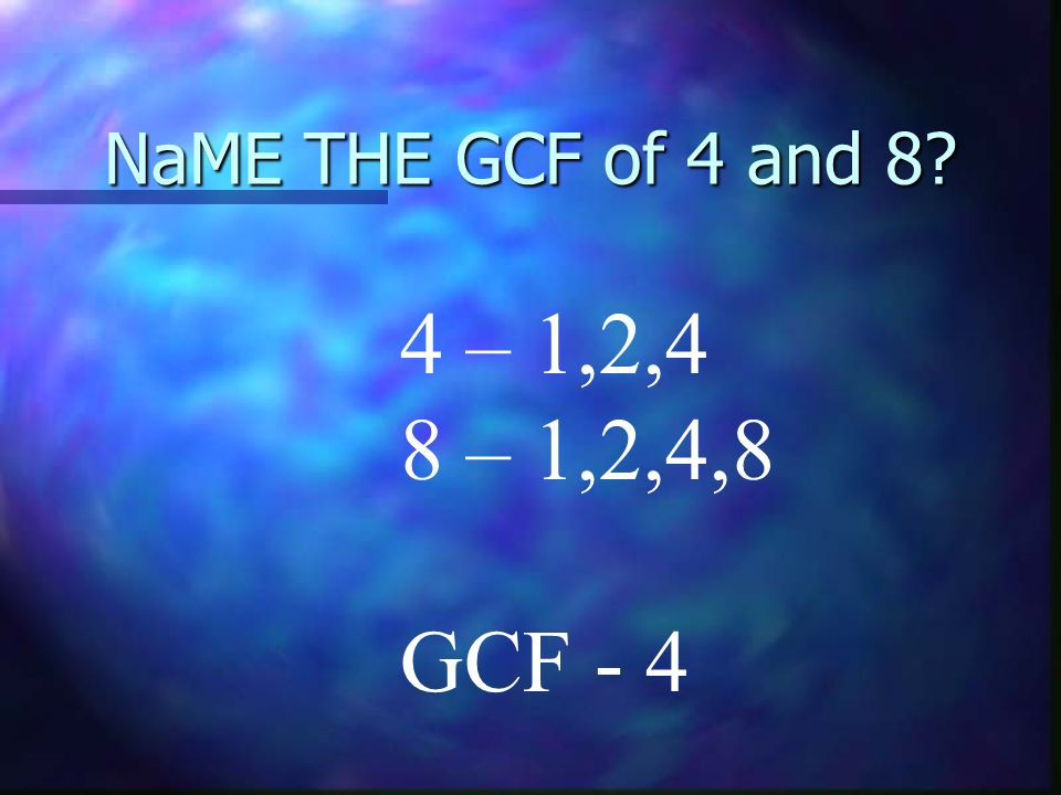 NaME THE GCF of 4 and 8 4 – 1,2,4 8 – 1,2,4,8 GCF - 4