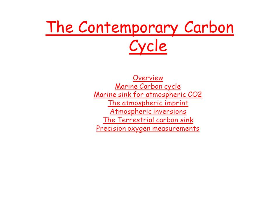 The Contemporary Carbon Cycle Overview Marine Carbon cycle Marine sink for atmospheric CO2 The atmospheric imprint Atmospheric inversions The Terrestrial carbon sink Precision oxygen measurements
