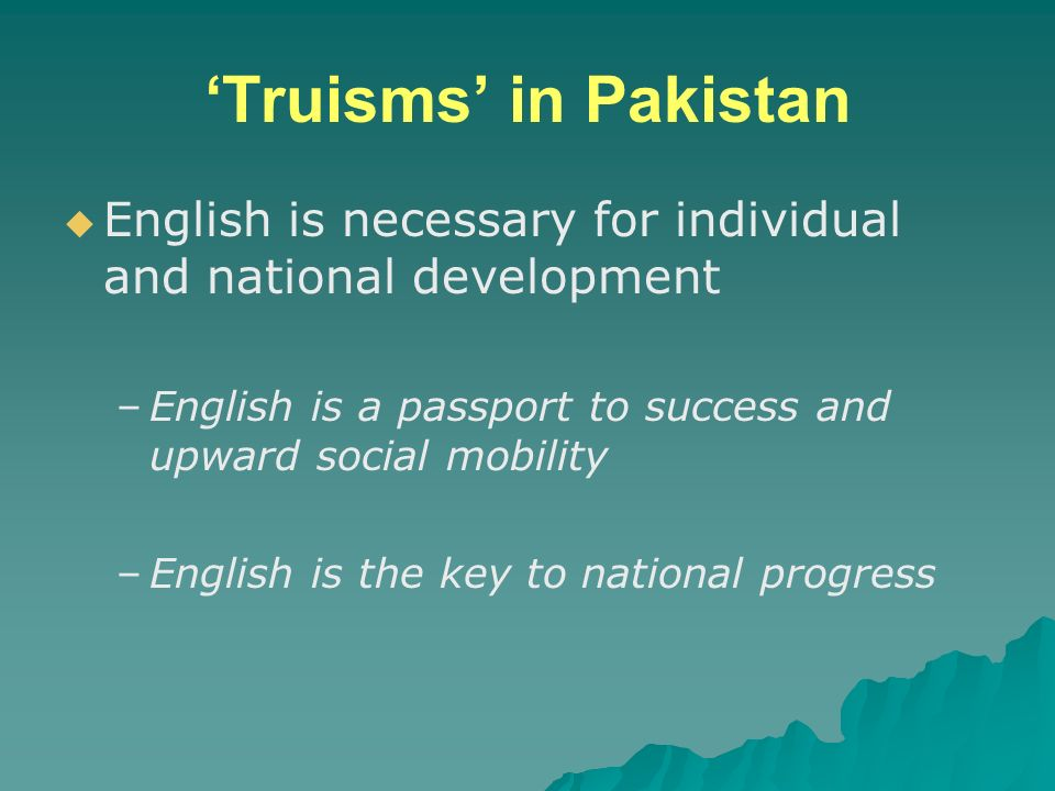 'Truisms' in Pakistan English is necessary for individual and national development. English is a passport to success and upward social mobility.