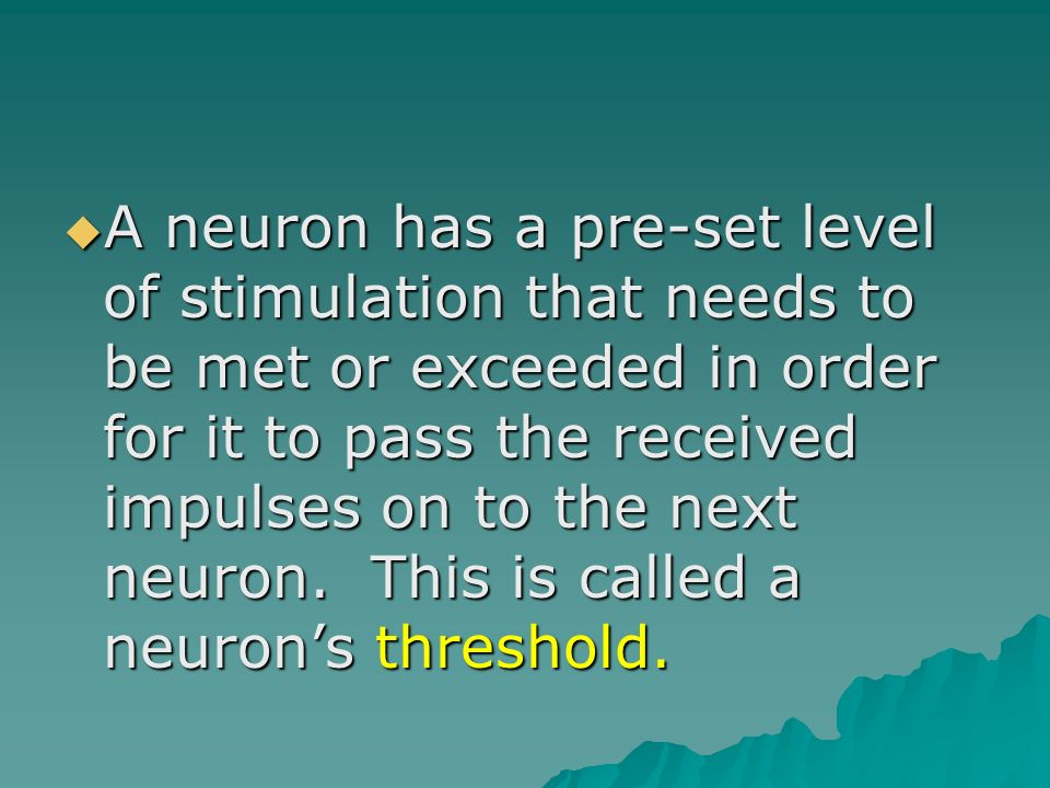 A neuron has a pre-set level of stimulation that needs to be met or exceeded in order for it to pass the received impulses on to the next neuron.