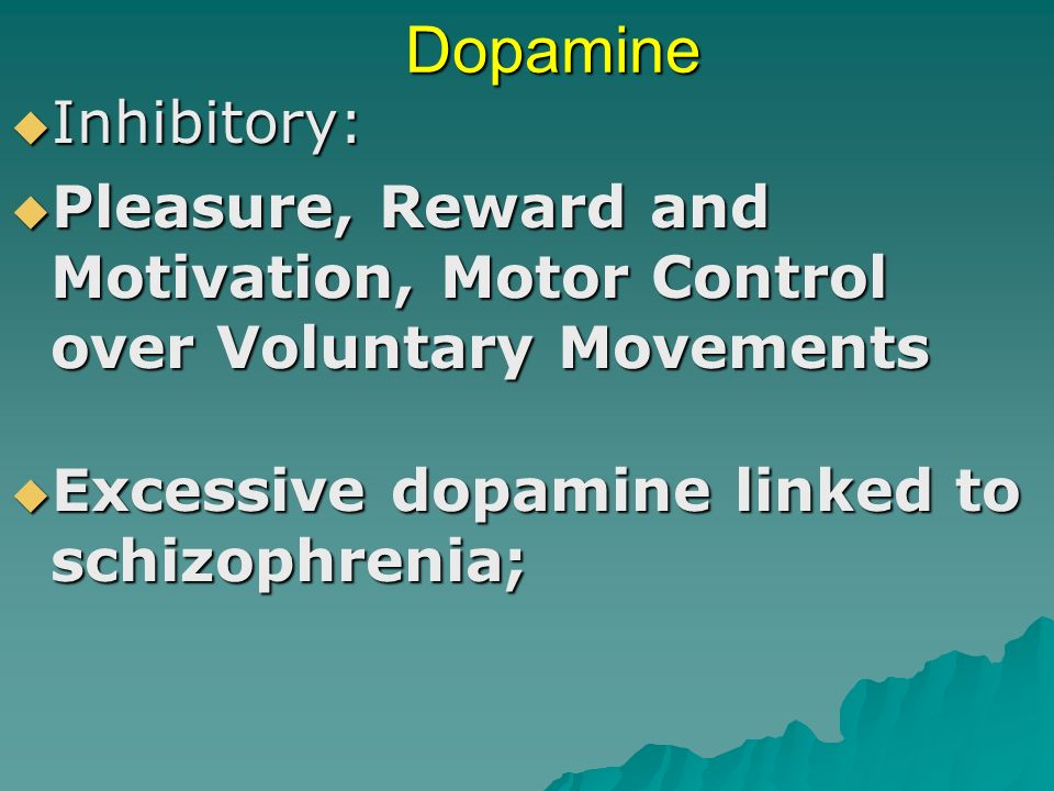 Dopamine Inhibitory: Pleasure, Reward and Motivation, Motor Control over Voluntary Movements.