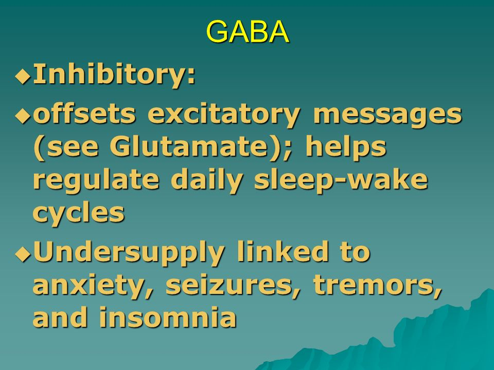 GABA Inhibitory: offsets excitatory messages (see Glutamate); helps regulate daily sleep-wake cycles.