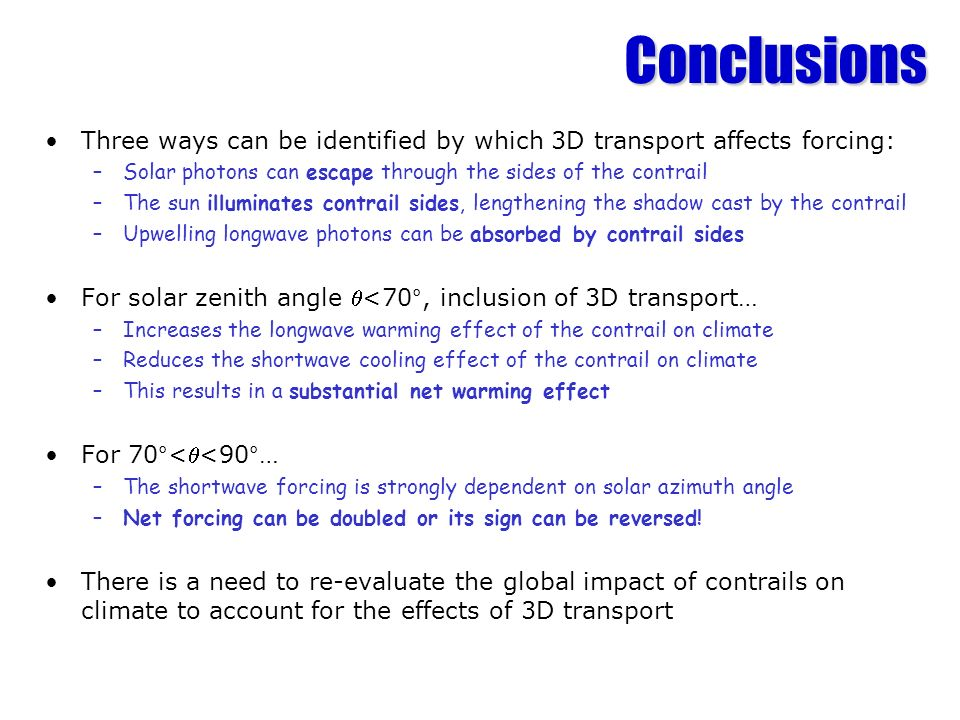 Conclusions Three ways can be identified by which 3D transport affects forcing: Solar photons can escape through the sides of the contrail.