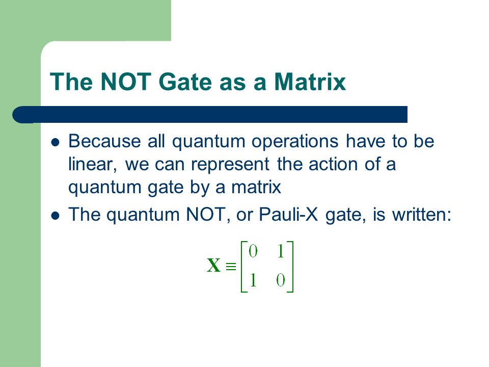 The NOT Gate as a Matrix Because all quantum operations have to be linear, we can represent the action of a quantum gate by a matrix.