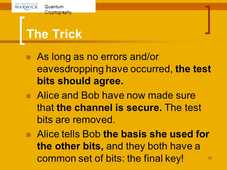 The Trick As long as no errors and/or eavesdropping have occurred, the test bits should agree.