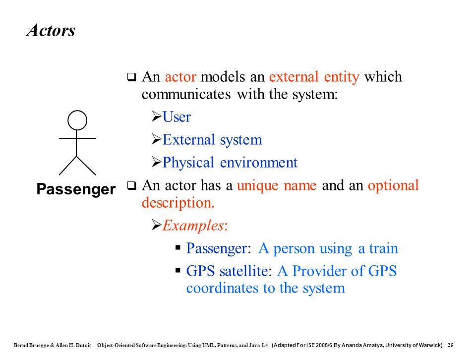 Actors An actor models an external entity which communicates with the system: User. External system.