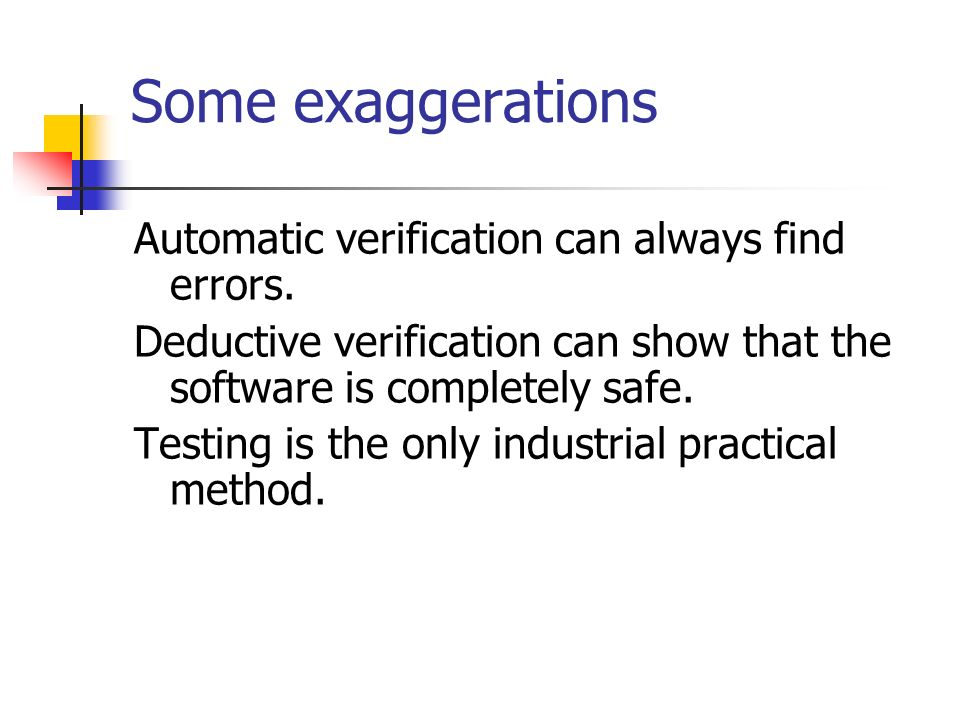 Some exaggerations Automatic verification can always find errors.