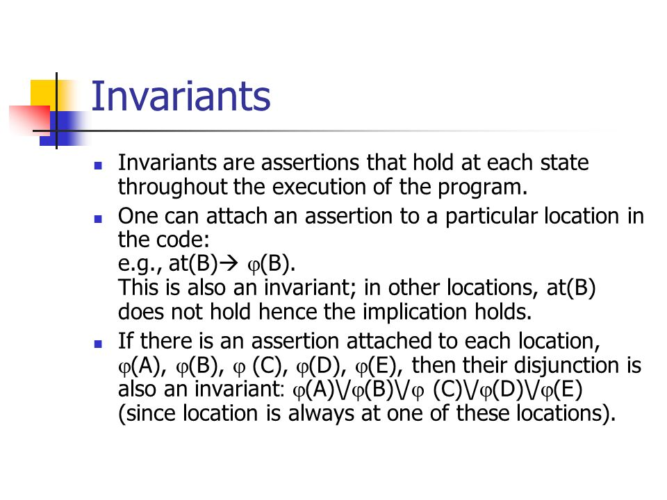 Invariants Invariants are assertions that hold at each state throughout the execution of the program.