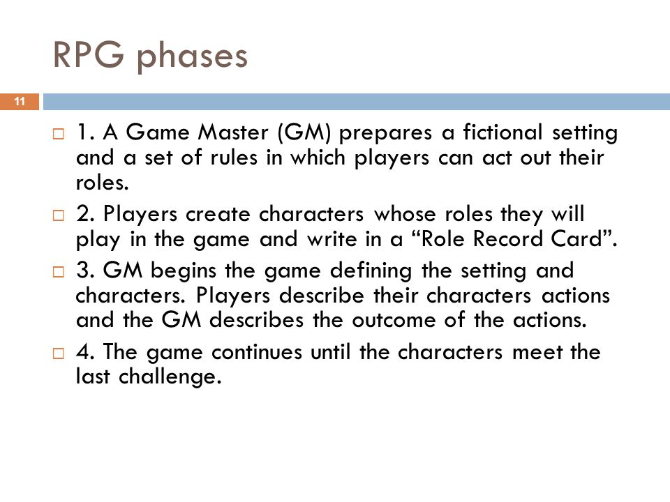 RPG phases 1. A Game Master (GM) prepares a fictional setting and a set of rules in which players can act out their roles.