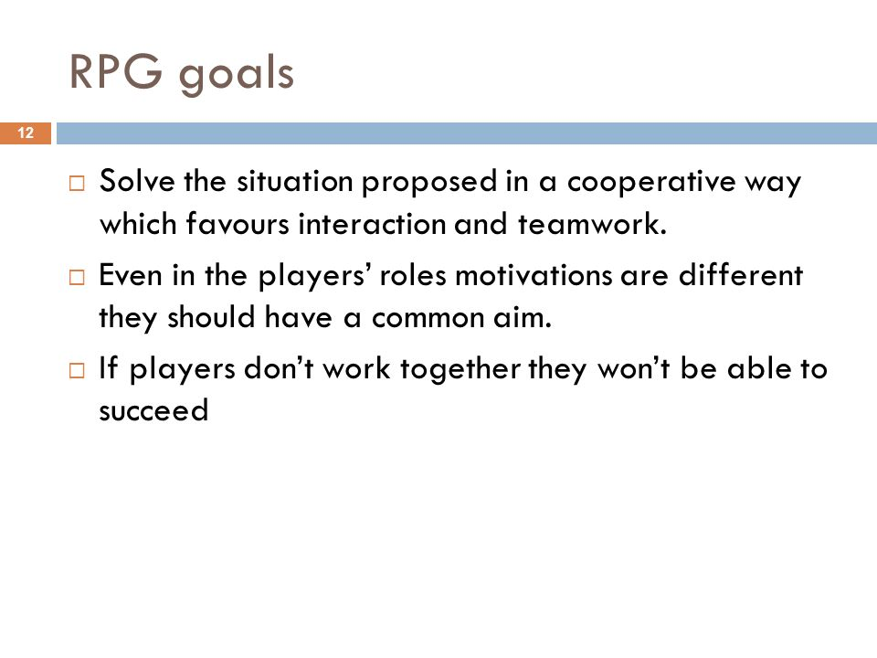 RPG goals Solve the situation proposed in a cooperative way which favours interaction and teamwork.