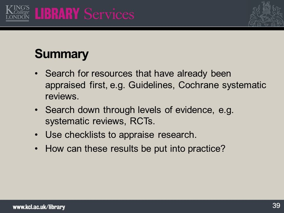 Summary Search for resources that have already been appraised first, e.g. Guidelines, Cochrane systematic reviews.